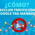 Cómo Excluir el tráfico interno mediante Google Tag Manager